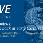 LIve at the Lab hero image with Drs Bruce Stillman and Terri Grodzicker